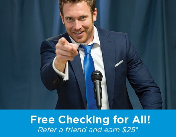 Free Checking for All! Refer a friend and earn $25*